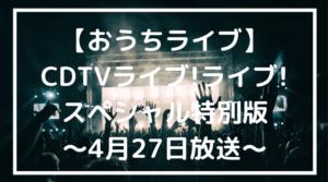 CDTV おうちライブ 4月27日 放送 出演者 タイムテーブル まとめ