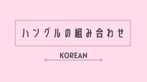 ハングル 韓国語 組み合わせ 組み合わせ方