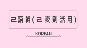 韓国語 ハングル ㄹ語幹 ㄹ変則 不規則活用 変則活用 覚え方