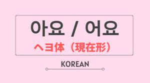 韓国語 ハングル ヘヨ体 現在 過去 文型 아요 어요 作り方 意味