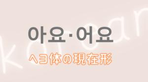 韓国語 ハングル ヘヨ ヘヨ体 現在形 作り方