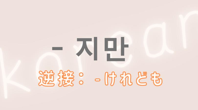 韓国語 ハングル 逆接 文型 지만  けれども 意味 活用 例文
