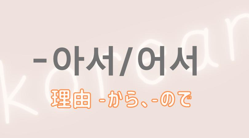 韓国語 ハングル 理由 文型 아서 어서  から ので 意味 活用 名詞