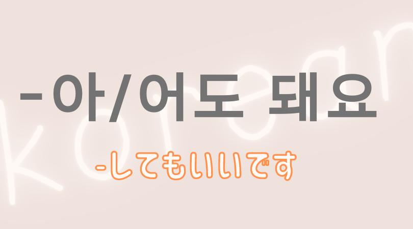 韓国語 ハングル 許可 文型 아도 돼요 어도 돼요  してもいいです  意味 活用 名詞